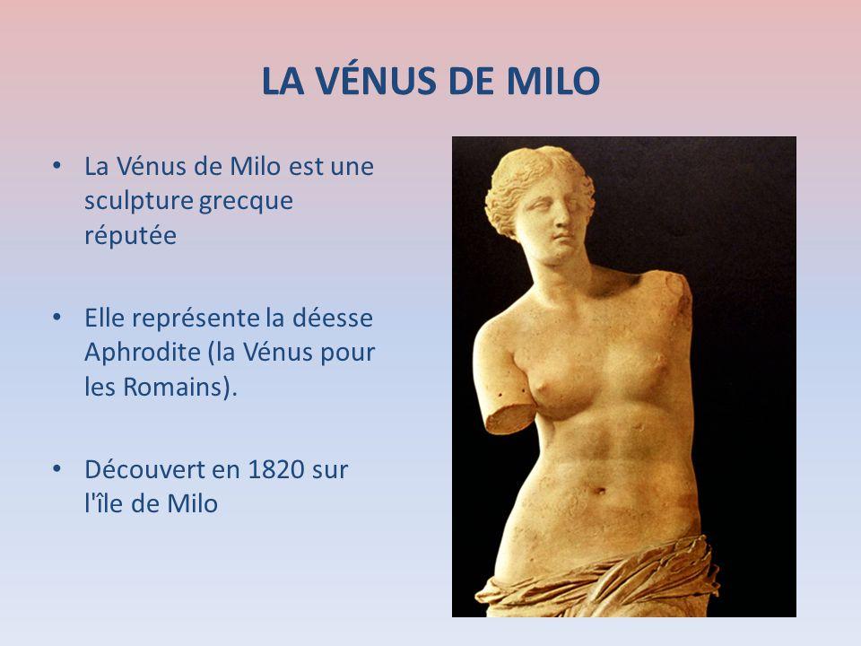 LA VÉNUS DE MILO La Vénus de Milo est une sculpture grecque réputée Elle représente la déesse Aphrodite (la Vénus pour les Romains). Découvert en 1820