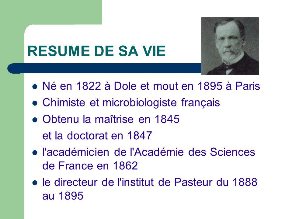 RESUME DE SA VIE Né en 1822 à Dole et mout en 1895 à Paris Chimiste et microbiologiste français Obtenu la maîtrise en 1845 et la doctorat en 1847 l'ac