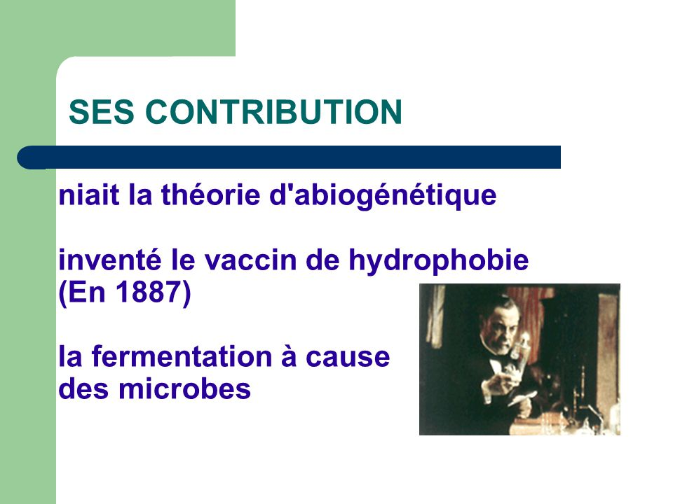 SES CONTRIBUTION niait la théorie d'abiogénétique inventé le vaccin de hydrophobie (En 1887) la fermentation à cause des microbes