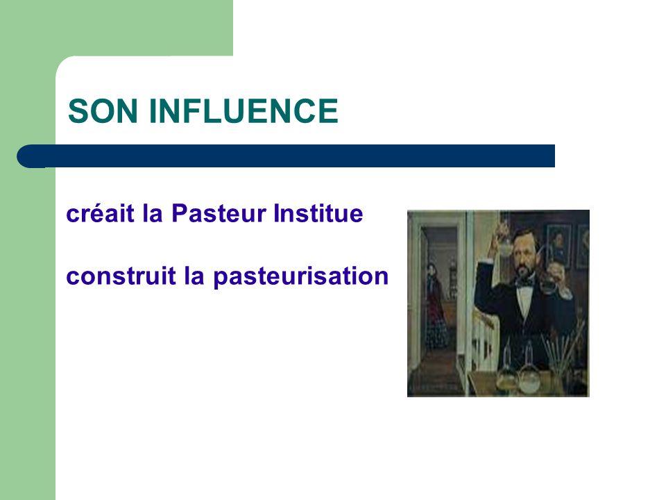 SON INFLUENCE créait la Pasteur Institue construit la pasteurisation