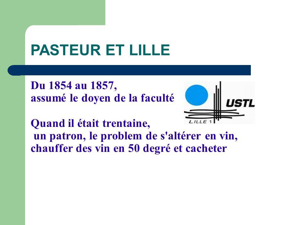 PASTEUR ET LILLE Du 1854 au 1857, assumé le doyen de la faculté Quand il était trentaine, un patron, le problem de s'altérer en vin, chauffer des vin