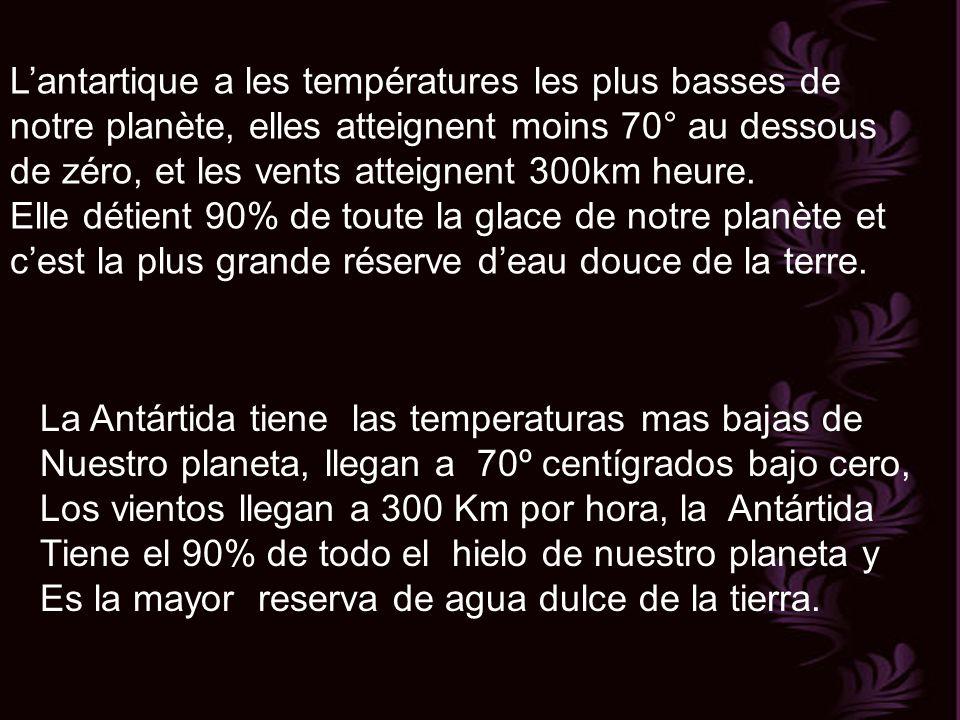 Lantartique a les températures les plus basses de notre planète, elles atteignent moins 70° au dessous de zéro, et les vents atteignent 300km heure.