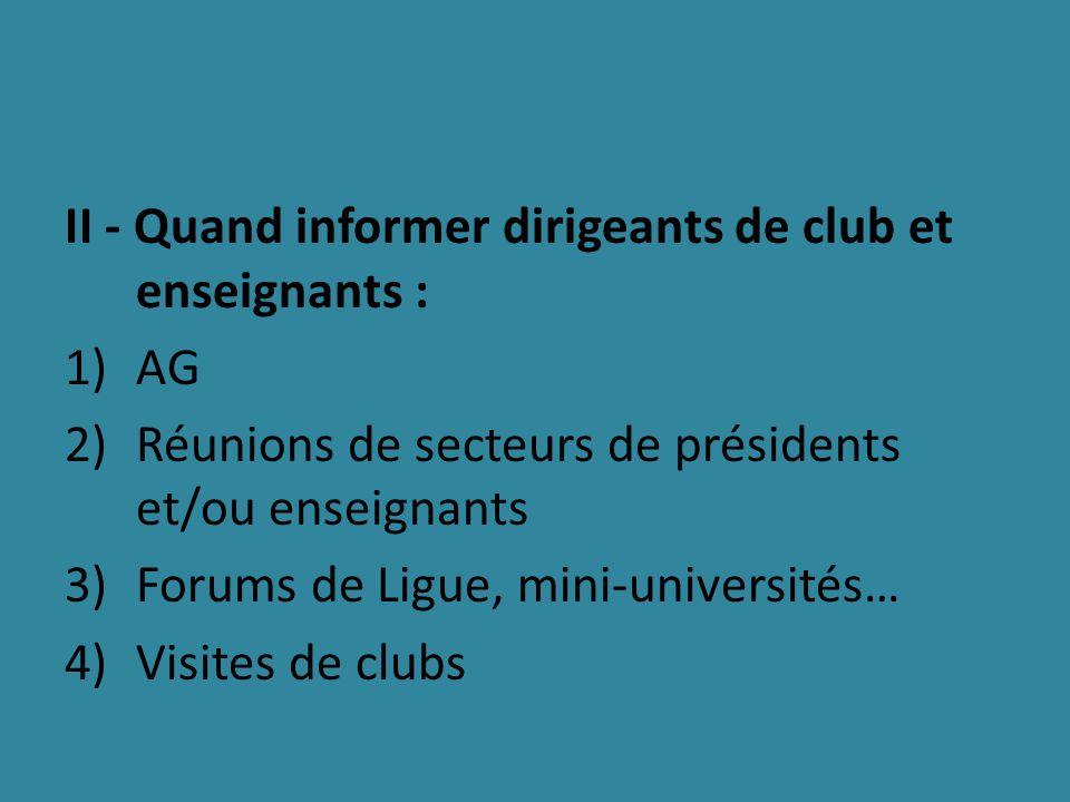II - Quand informer dirigeants de club et enseignants : 1)AG 2)Réunions de secteurs de présidents et/ou enseignants 3)Forums de Ligue, mini-universités… 4)Visites de clubs
