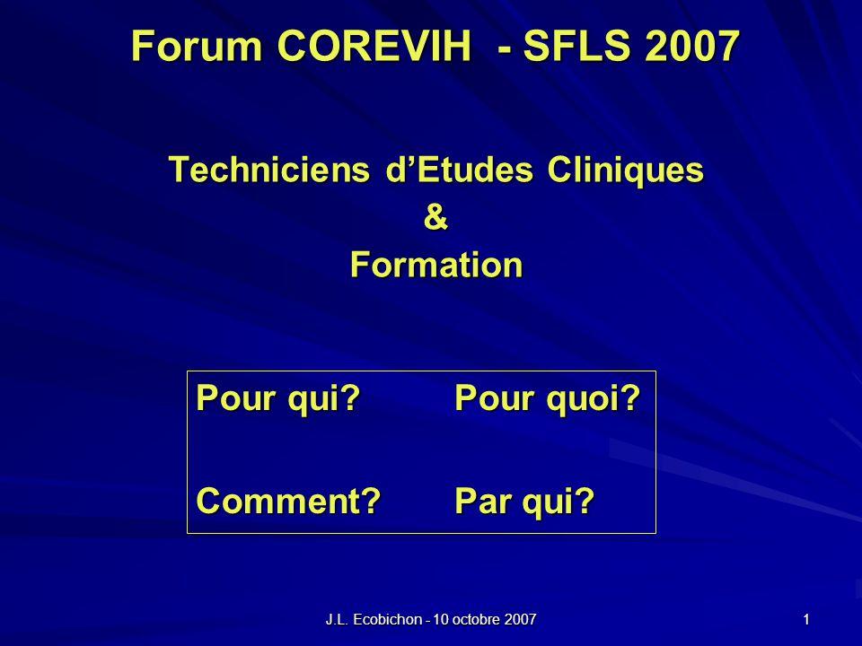 J.L. Ecobichon - 10 octobre 2007 1 Forum COREVIH - SFLS 2007 Techniciens dEtudes Cliniques &Formation Pour qui?Pour quoi? Comment?Par qui?