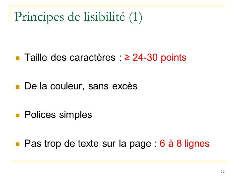 Principes de lisibilité (1) Taille des caractères : 24-30 points De la couleur, sans excès Polices simples Pas trop de texte sur la page : 6 à 8 lignes 16