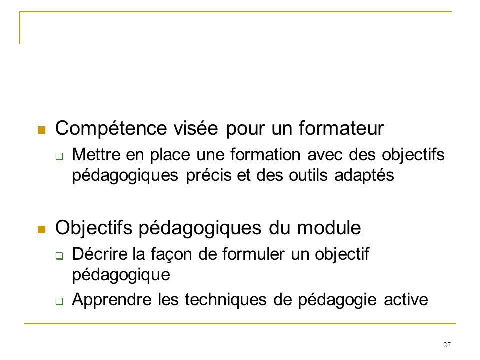 Compétence visée pour un formateur Mettre en place une formation avec des objectifs pédagogiques précis et des outils adaptés Objectifs pédagogiques du module Décrire la façon de formuler un objectif pédagogique Apprendre les techniques de pédagogie active 27