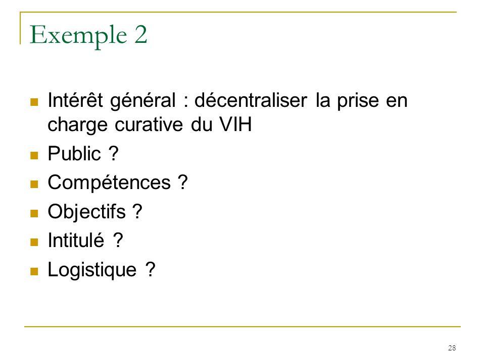 Exemple 2 Intérêt général : décentraliser la prise en charge curative du VIH Public ? Compétences ? Objectifs ? Intitulé ? Logistique ? 28