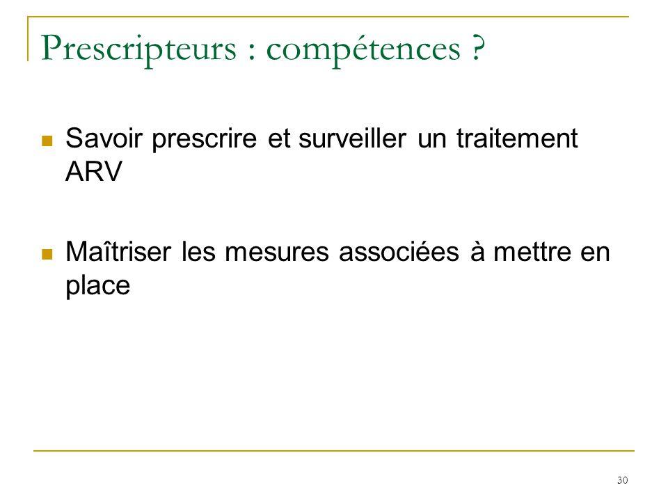 Prescripteurs : compétences ? Savoir prescrire et surveiller un traitement ARV Maîtriser les mesures associées à mettre en place 30