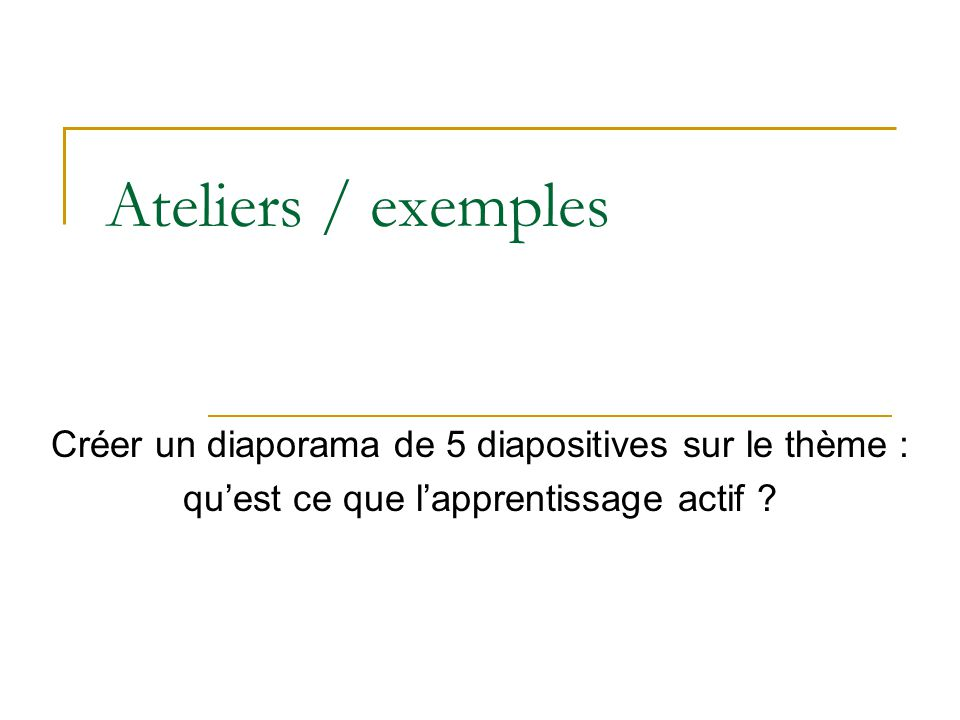Ateliers / exemples Créer un diaporama de 5 diapositives sur le thème : quest ce que lapprentissage actif ?