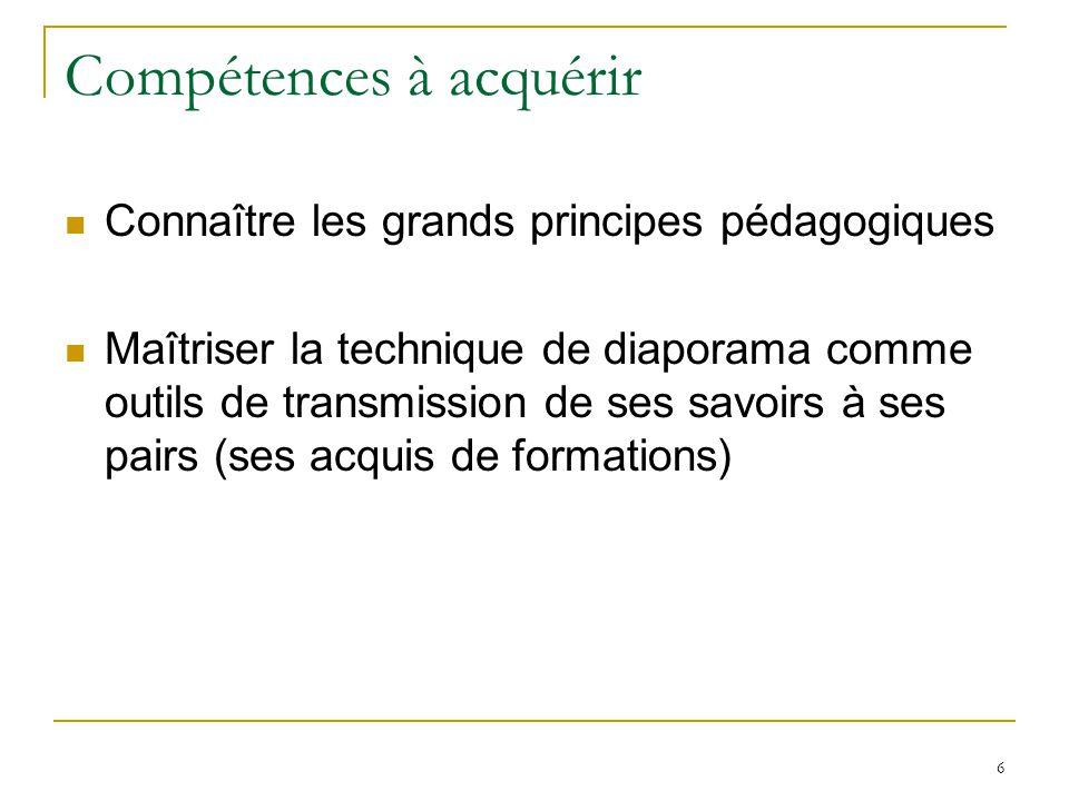 Compétences à acquérir Connaître les grands principes pédagogiques Maîtriser la technique de diaporama comme outils de transmission de ses savoirs à ses pairs (ses acquis de formations) 6