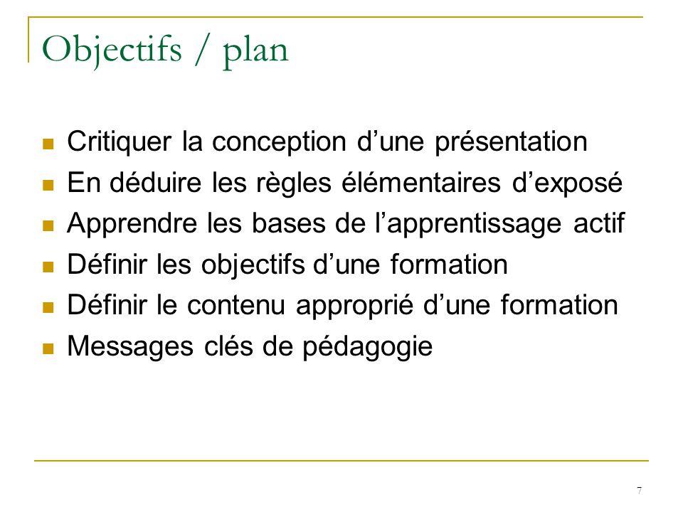 Objectifs / plan Critiquer la conception dune présentation En déduire les règles élémentaires dexposé Apprendre les bases de lapprentissage actif Définir les objectifs dune formation Définir le contenu approprié dune formation Messages clés de pédagogie 8