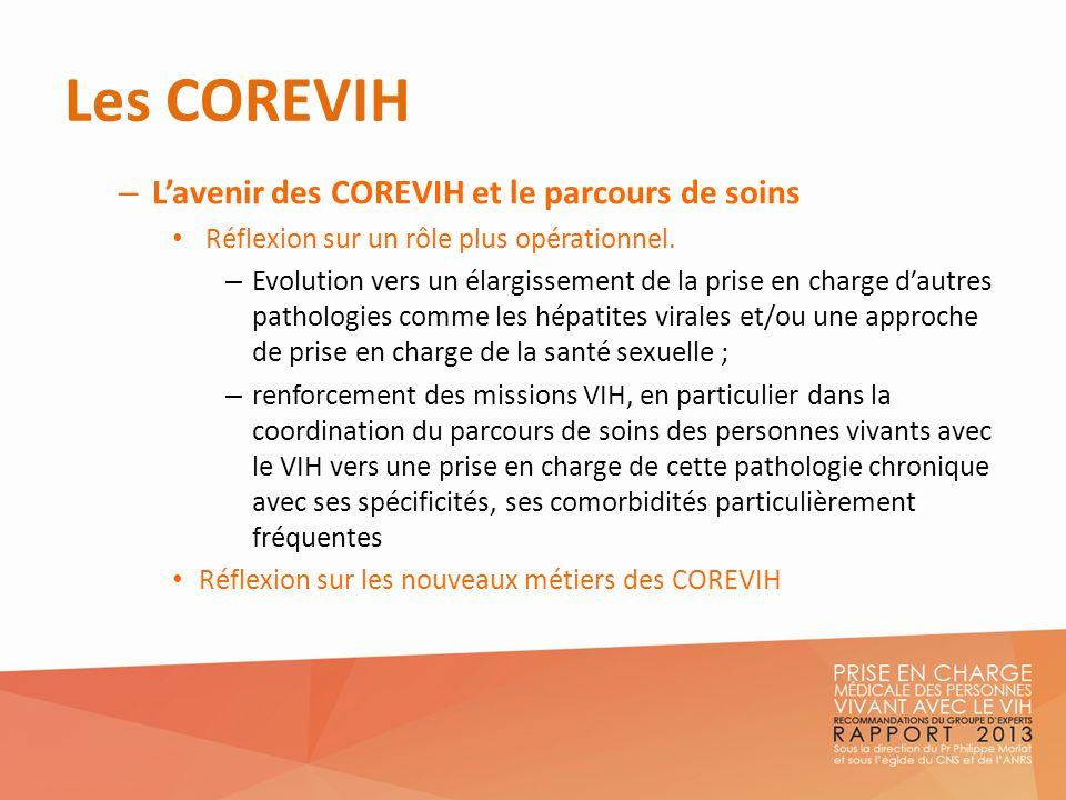 Les COREVIH – Lavenir des COREVIH et le parcours de soins Réflexion sur un rôle plus opérationnel. – Evolution vers un élargissement de la prise en ch