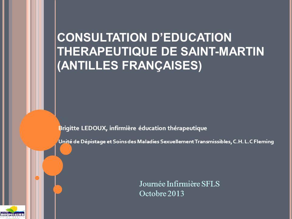 CONSULTATION DEDUCATION THERAPEUTIQUE DE SAINT-MARTIN (ANTILLES FRANÇAISES) Brigitte LEDOUX, infirmière éducation thérapeutique Unité de Dépistage et Soins des Maladies Sexuellement Transmissibles, C.H.