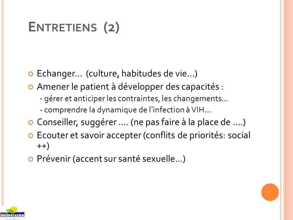 E NTRETIENS (2) Echanger… (culture, habitudes de vie…) Amener le patient à développer des capacités : - gérer et anticiper les contraintes, les changements… - comprendre la dynamique de linfection à VIH… Conseiller, suggérer ….