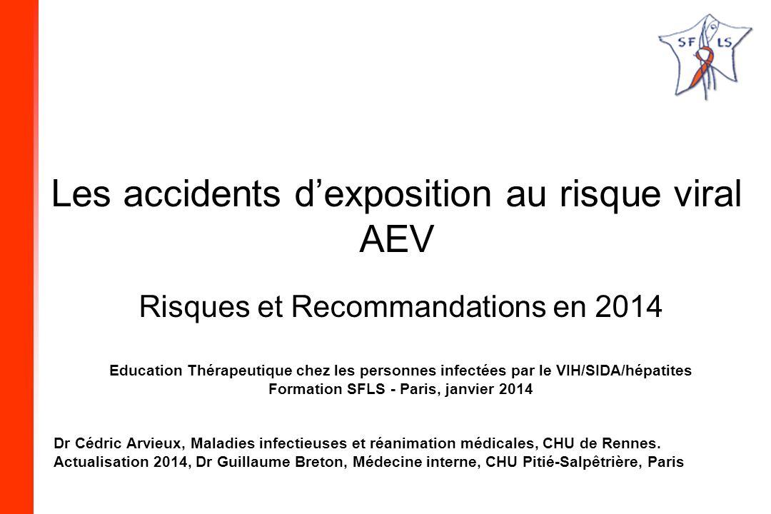 Les accidents dexposition au risque viral AEV Risques et Recommandations en 2014 Education Thérapeutique chez les personnes infectées par le VIH/SIDA/hépatites Formation SFLS - Paris, janvier 2014 Dr Cédric Arvieux, Maladies infectieuses et réanimation médicales, CHU de Rennes.