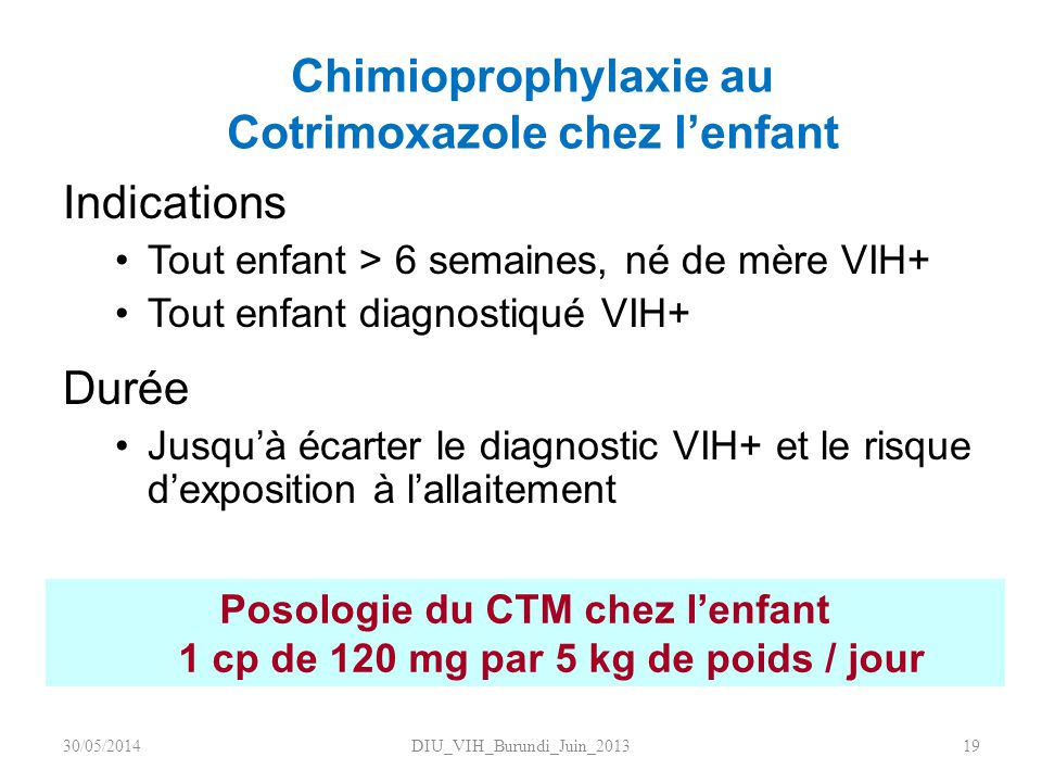 Chimioprophylaxie au Cotrimoxazole chez lenfant Indications Tout enfant > 6 semaines, né de mère VIH+ Tout enfant diagnostiqué VIH+ Durée Jusquà écart