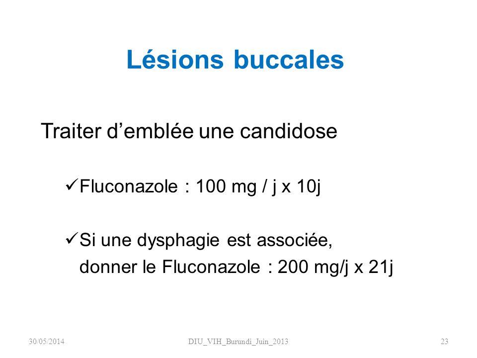 Lésions buccales Traiter demblée une candidose Fluconazole : 100 mg / j x 10j Si une dysphagie est associée, donner le Fluconazole : 200 mg/j x 21j DI