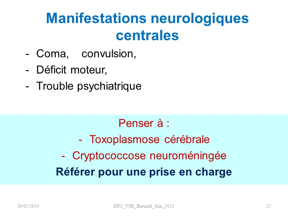 Manifestations neurologiques centrales Penser à : -Toxoplasmose cérébrale -Cryptococcose neuroméningée Référer pour une prise en charge DIU_VIH_Burund