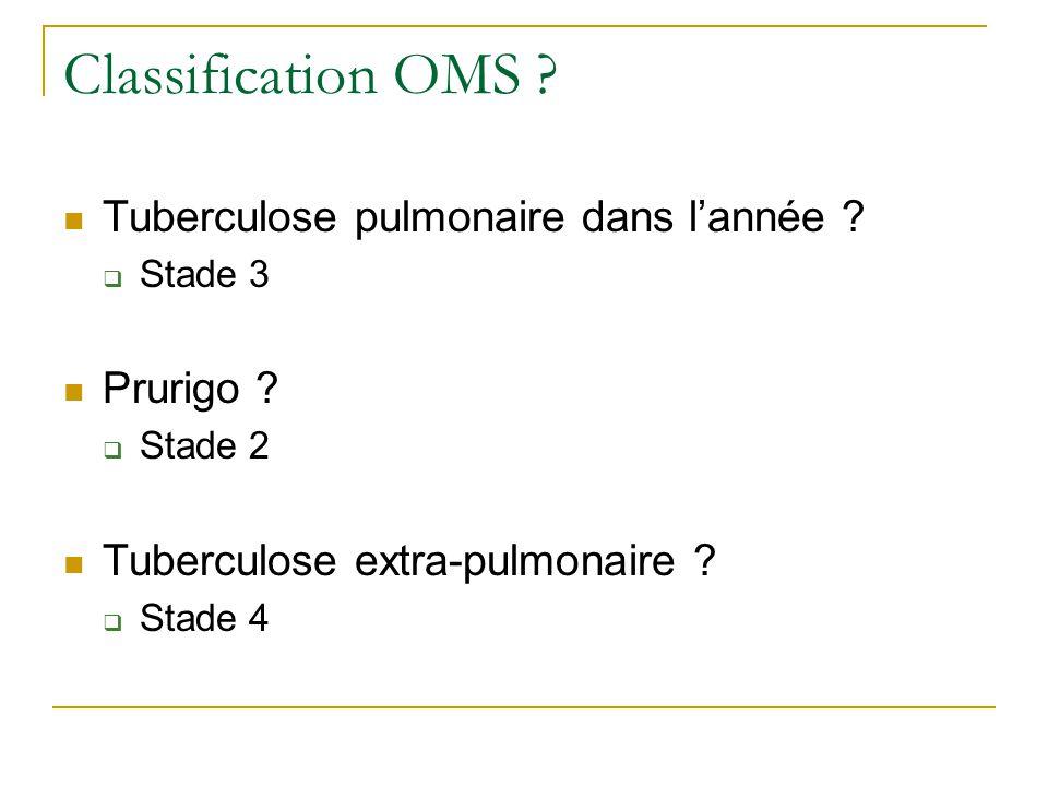 Classification OMS ? Tuberculose pulmonaire dans lannée ? Stade 3 Prurigo ? Stade 2 Tuberculose extra-pulmonaire ? Stade 4