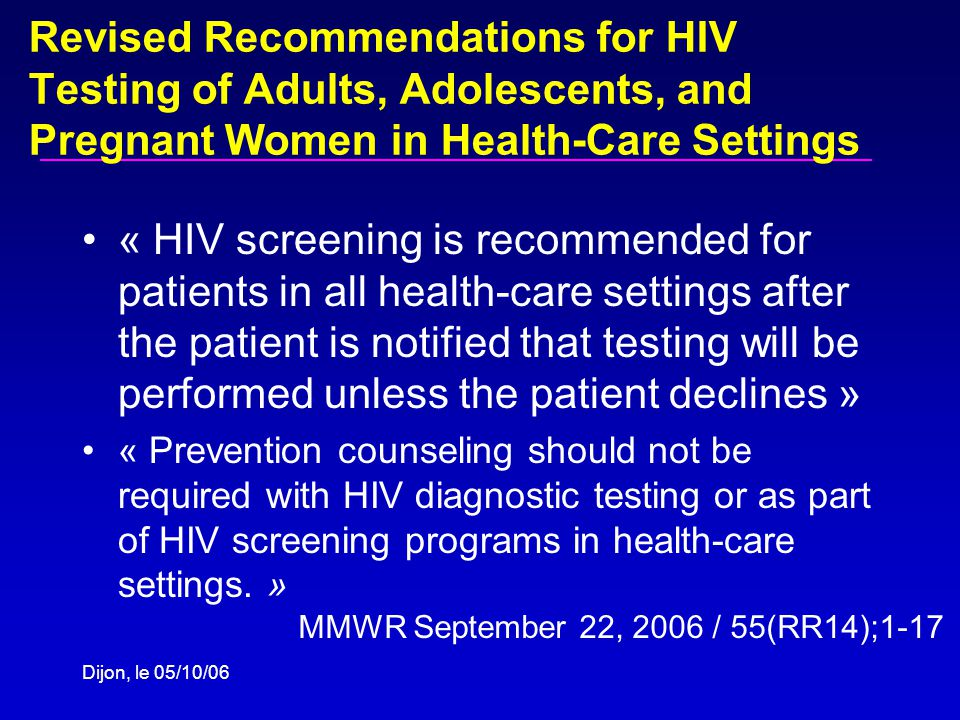 Revised Recommendations for HIV Testing of Adults, Adolescents, and Pregnant Women in Health-Care Settings « HIV screening is recommended for patients in all health-care settings after the patient is notified that testing will be performed unless the patient declines » « Prevention counseling should not be required with HIV diagnostic testing or as part of HIV screening programs in health-care settings.