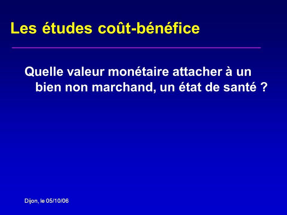 Dijon, le 05/10/06 Les études coût-bénéfice Quelle valeur monétaire attacher à un bien non marchand, un état de santé