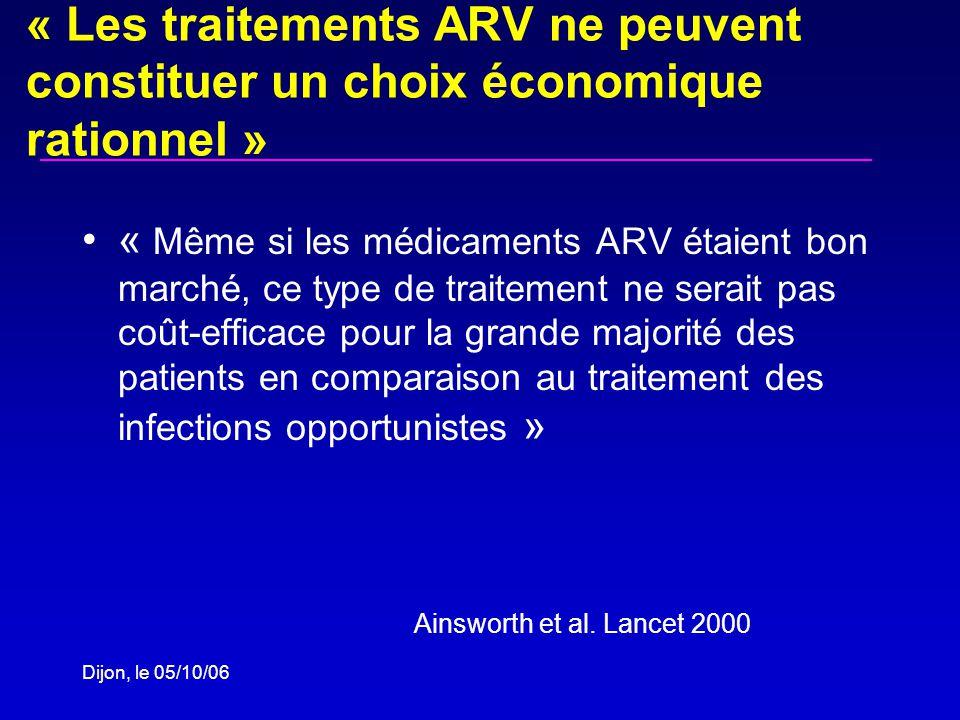 Dijon, le 05/10/06 « Les traitements ARV ne peuvent constituer un choix économique rationnel » « Même si les médicaments ARV étaient bon marché, ce type de traitement ne serait pas coût-efficace pour la grande majorité des patients en comparaison au traitement des infections opportunistes » Ainsworth et al.