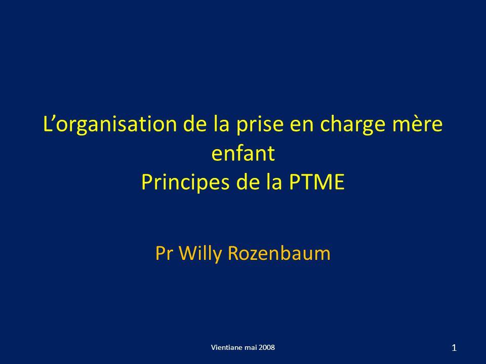 Lorganisation de la prise en charge mère enfant Principes de la PTME Pr Willy Rozenbaum 1 Vientiane mai 2008