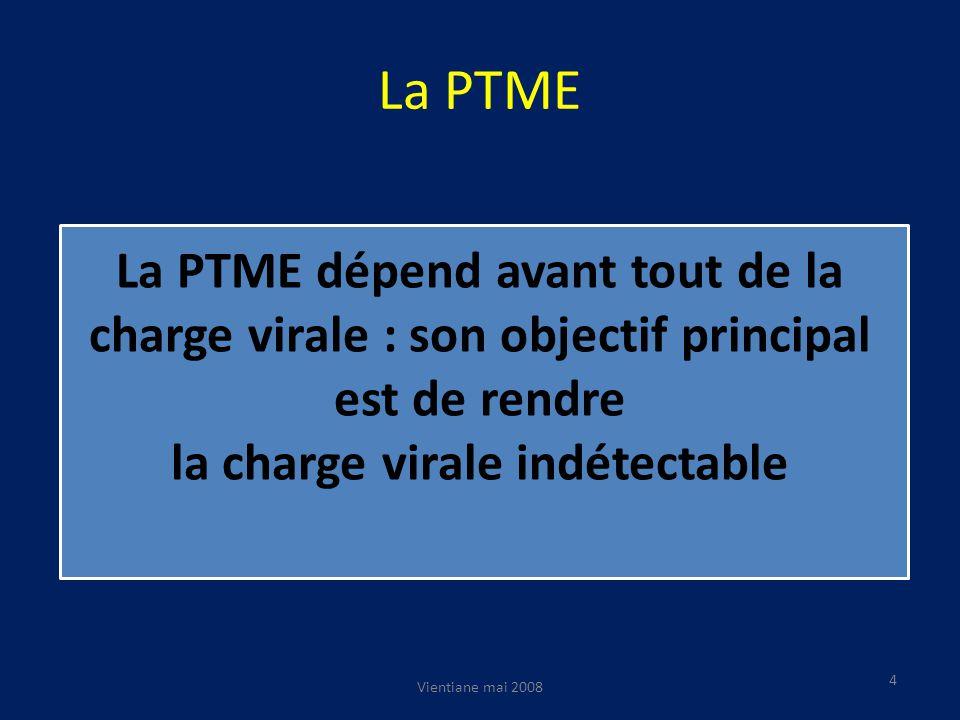 La PTME Vientiane mai 2008 4 La PTME dépend avant tout de la charge virale : son objectif principal est de rendre la charge virale indétectable