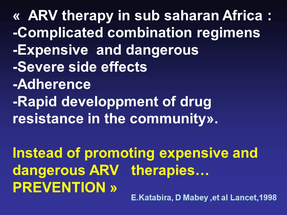 « ARV therapy in sub saharan Africa : -Complicated combination regimens -Expensive and dangerous -Severe side effects -Adherence -Rapid developpment of drug resistance in the community».