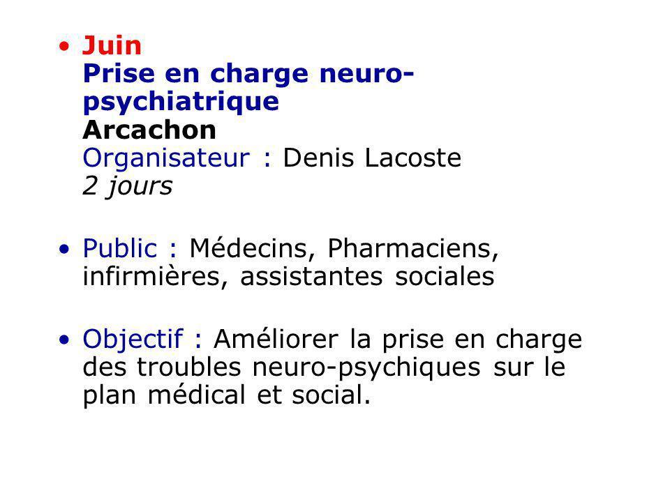 Juin Prise en charge neuro- psychiatrique Arcachon Organisateur : Denis Lacoste 2 jours Public : Médecins, Pharmaciens, infirmières, assistantes socia