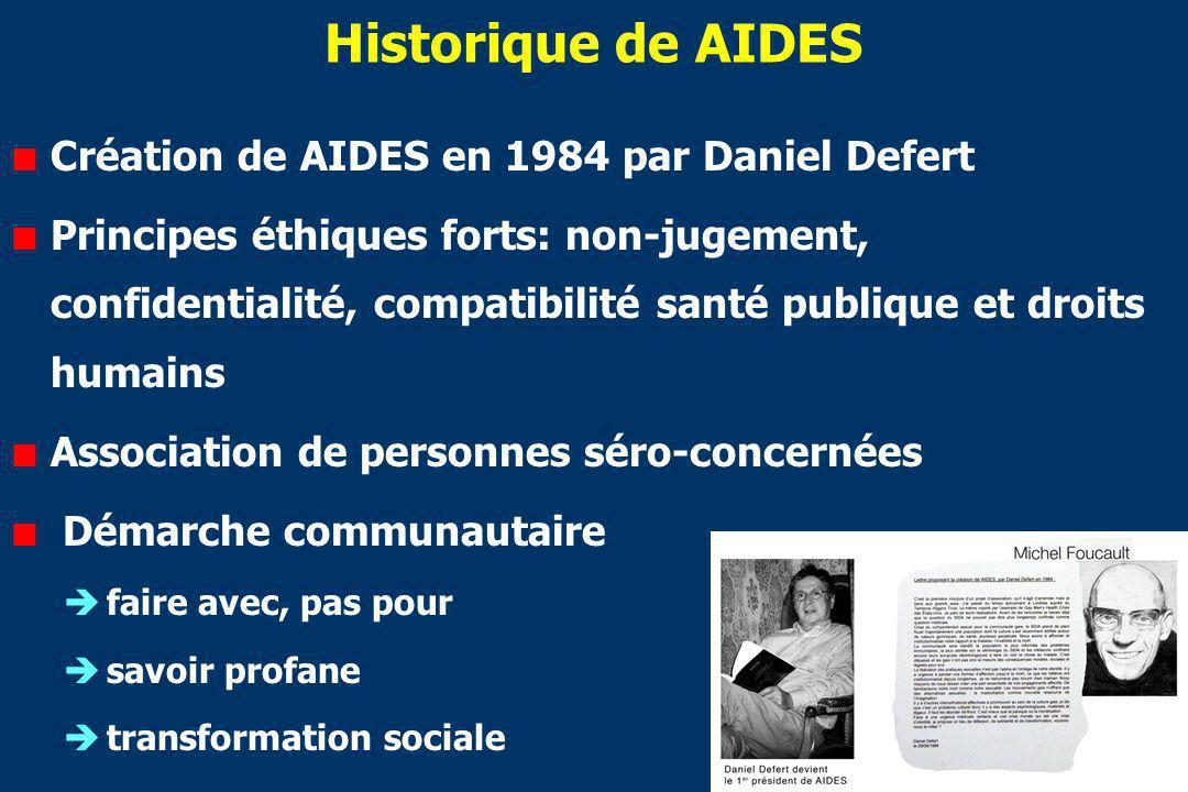 Historique de AIDES Création de AIDES en 1984 par Daniel Defert Principes éthiques forts: non-jugement, confidentialité, compatibilité santé publique et droits humains Association de personnes séro-concernées Démarche communautaire faire avec, pas pour savoir profane transformation sociale