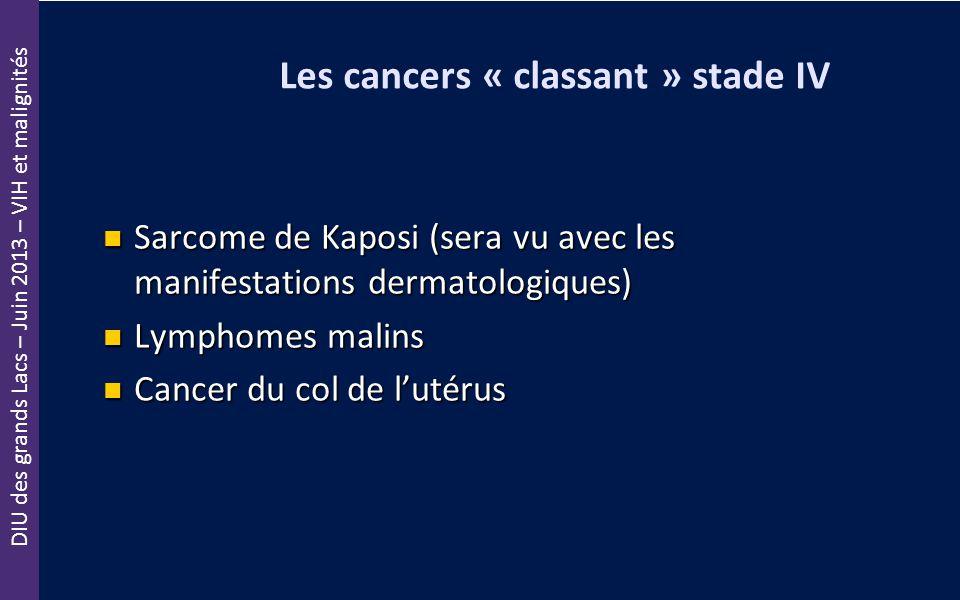 DIU des grands Lacs – Juin 2013 – VIH et malignités Les cancers « classant » stade IV Sarcome de Kaposi (sera vu avec les manifestations dermatologiqu