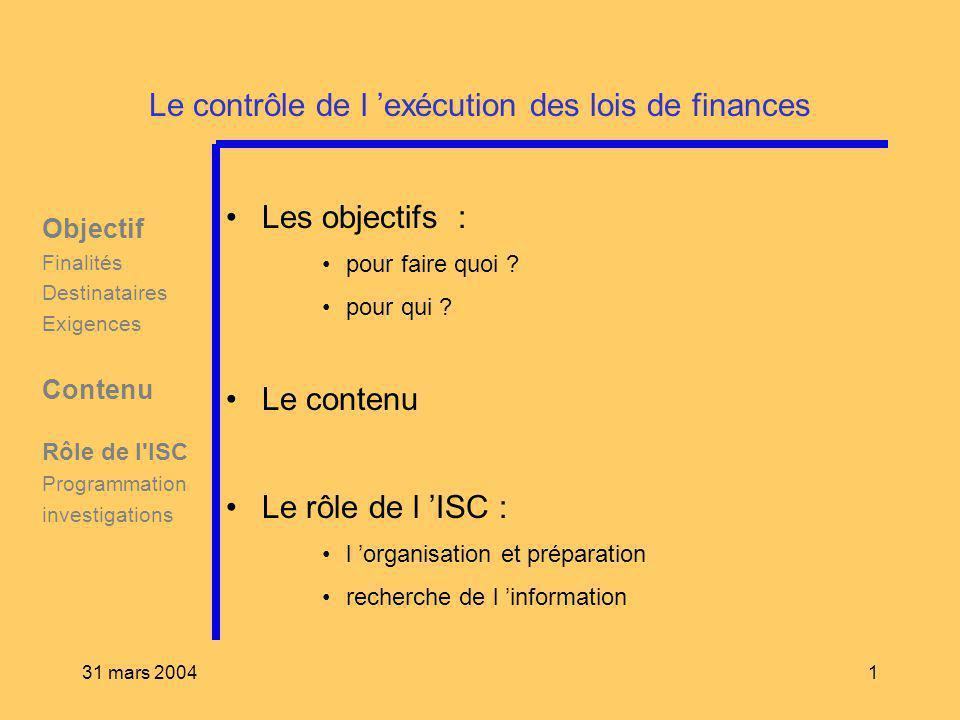31 mars 20041 Le contrôle de l exécution des lois de finances Les objectifs : pour faire quoi ? pour qui ? Le contenu Le rôle de l ISC : l organisatio