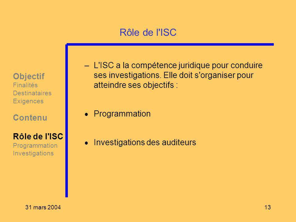 31 mars 200413 Rôle de l'ISC –L'ISC a la compétence juridique pour conduire ses investigations. Elle doit s'organiser pour atteindre ses objectifs : P