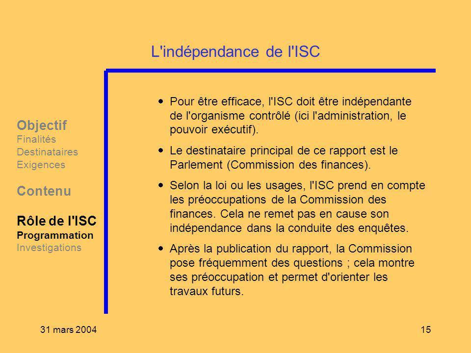31 mars 200415 L'indépendance de l'ISC Pour être efficace, l'ISC doit être indépendante de l'organisme contrôlé (ici l'administration, le pouvoir exéc
