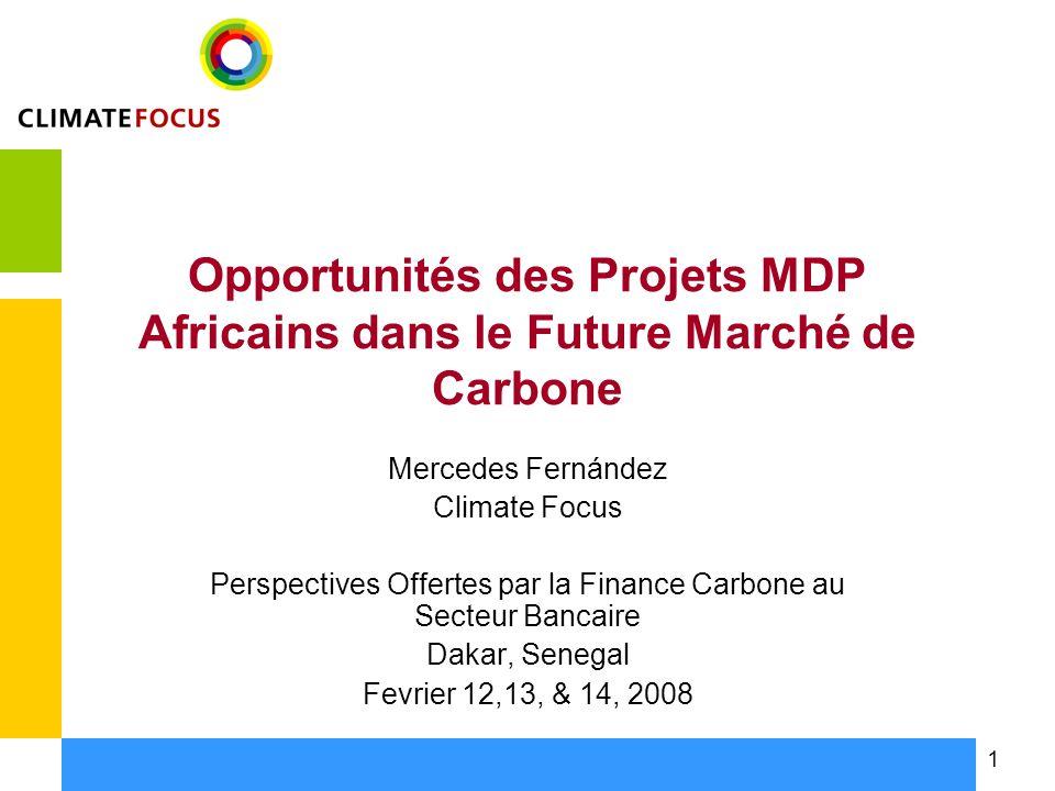 1 Opportunités des Projets MDP Africains dans le Future Marché de Carbone Mercedes Fernández Climate Focus Perspectives Offertes par la Finance Carbone au Secteur Bancaire Dakar, Senegal Fevrier 12,13, & 14, 2008