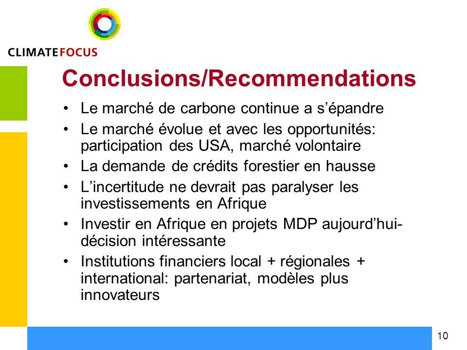 10 Conclusions/Recommendations Le marché de carbone continue a sépandre Le marché évolue et avec les opportunités: participation des USA, marché volontaire La demande de crédits forestier en hausse Lincertitude ne devrait pas paralyser les investissements en Afrique Investir en Afrique en projets MDP aujourdhui- décision intéressante Institutions financiers local + régionales + international: partenariat, modèles plus innovateurs