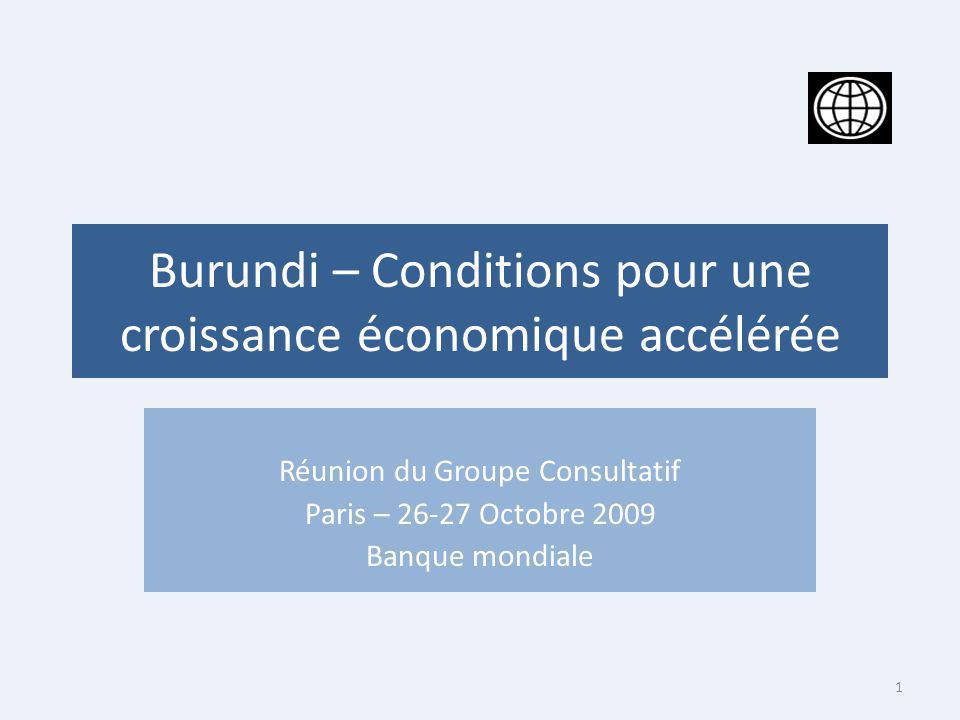 Burundi – Conditions pour une croissance économique accélérée Réunion du Groupe Consultatif Paris – 26-27 Octobre 2009 Banque mondiale 1