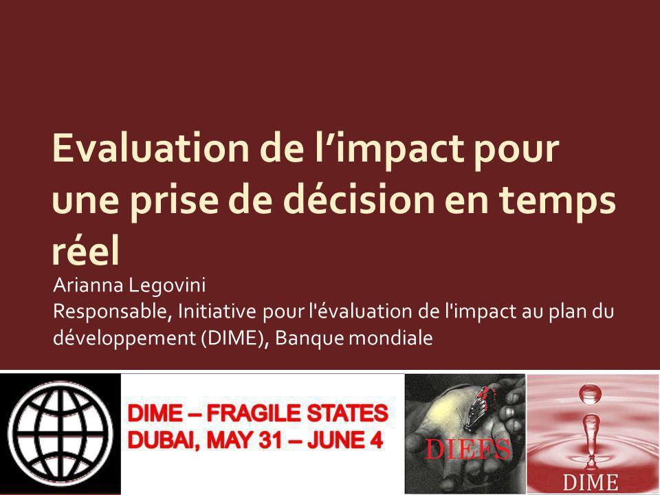 Evaluation de limpact pour une prise de décision en temps réel Arianna Legovini Responsable, Initiative pour l évaluation de l impact au plan du développement (DIME), Banque mondiale
