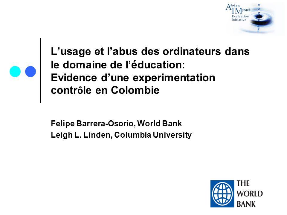 Lusage et labus des ordinateurs dans le domaine de l é ducation: Evidence dune experimentation contr ô le en Colombie Felipe Barrera-Osorio, World Bank Leigh L.