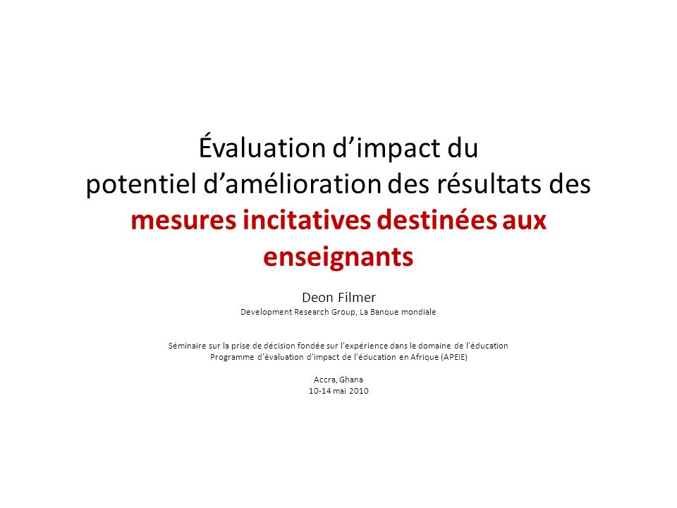 Évaluation dimpact du potentiel damélioration des résultats des mesures incitatives destinées aux enseignants Deon Filmer Development Research Group,