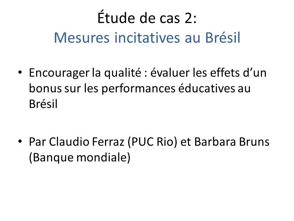 Étude de cas 2: Mesures incitatives au Brésil Encourager la qualité : évaluer les effets dun bonus sur les performances éducatives au Brésil Par Claudio Ferraz (PUC Rio) et Barbara Bruns (Banque mondiale)
