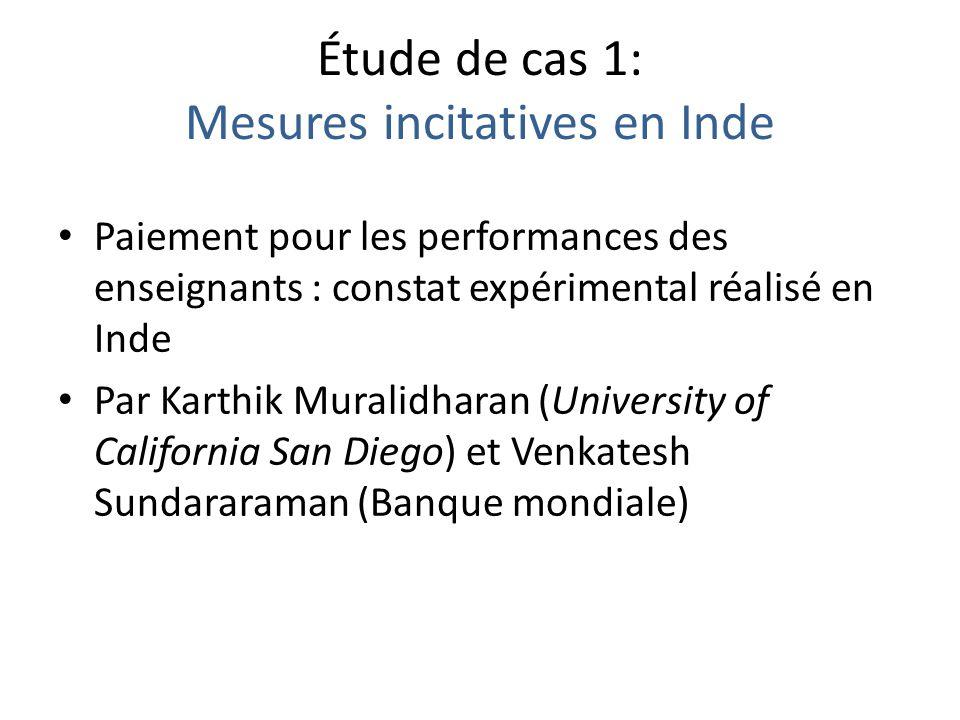 Étude de cas 1: Mesures incitatives en Inde Paiement pour les performances des enseignants : constat expérimental réalisé en Inde Par Karthik Muralidharan (University of California San Diego) et Venkatesh Sundararaman (Banque mondiale)