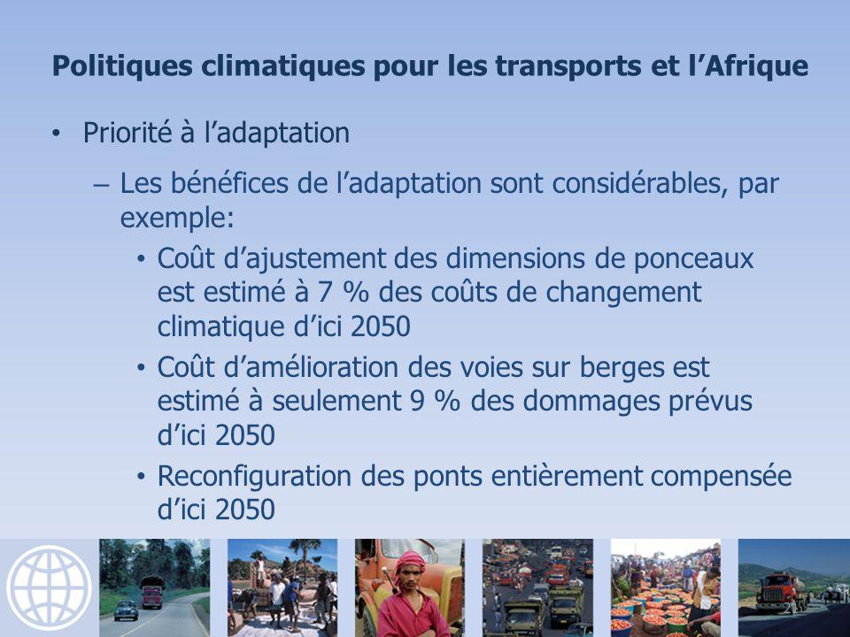 Priorité à ladaptation – Les bénéfices de ladaptation sont considérables, par exemple: Coût dajustement des dimensions de ponceaux est estimé à 7 % des coûts de changement climatique dici 2050 Coût damélioration des voies sur berges est estimé à seulement 9 % des dommages prévus dici 2050 Reconfiguration des ponts entièrement compensée dici 2050 21 Politiques climatiques pour les transports et lAfrique