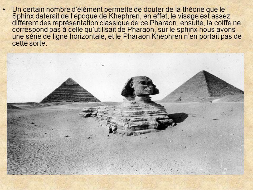 Un second point plus étrange encore nous montre que le sphinx à subit plus dusure dû à lérosion que la plupart des bâtiments voisin, cette érosion semble être dû à la pluie, or il ny a pas eut de pluie suffisamment abondante dans cette région après 11000 ans avant notre ère… Pour certain spécialiste le sphinx daterait donc de bien avant lapparition de la civilisation Égyptienne pour le professeur Schoch de luniversité de Boston, expert en géologie, le sphinx daterait de 7000 ans avant notre ère, sachant que la civilisation Égyptienne date denviron 2925 avant Jésus- Christ… Mais les Égyptologue réfute toute ces théories, mais sans apporter dexplication…