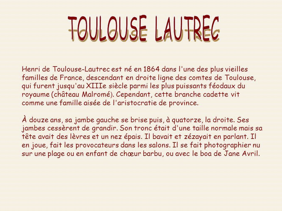 Henri de Toulouse-Lautrec est né en 1864 dans l une des plus vieilles familles de France, descendant en droite ligne des comtes de Toulouse, qui furent jusqu au XIIIe siècle parmi les plus puissants féodaux du royaume (château Malromé ).