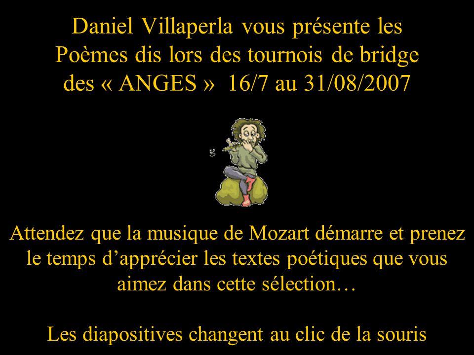Daniel Villaperla vous présente les Poèmes dis lors des tournois de bridge des « ANGES » 16/7 au 31/08/2007 Attendez que la musique de Mozart démarre et prenez le temps dapprécier les textes poétiques que vous aimez dans cette sélection… Les diapositives changent au clic de la souris