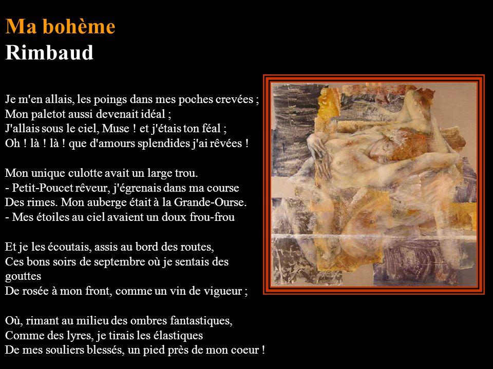 Ma bohème Rimbaud Je m en allais, les poings dans mes poches crevées ; Mon paletot aussi devenait idéal ; J allais sous le ciel, Muse .
