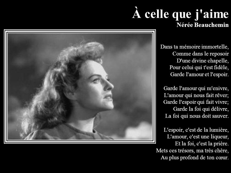 À celle que j aime Nérée Beauchemin Dans ta mémoire immortelle, Comme dans le reposoir D une divine chapelle, Pour celui qui t est fidèle, Garde l amour et l espoir.