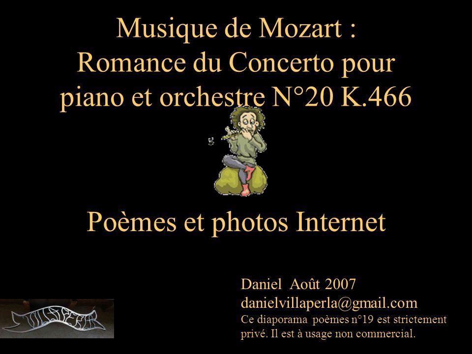 Musique de Mozart : Romance du Concerto pour piano et orchestre N°20 K.466 Poèmes et photos Internet Daniel Août 2007 danielvillaperla@gmail.com Ce diaporama poèmes n°19 est strictement privé.